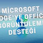 Microsoft Edge yeni güncellemesiyle birlikte artık Microsoft Office 365 (Word, Excel, Powerpoint) dosyalarını açabiliyor.