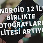 Android 12 ile Birlikte Fotoğrafların Kalitesi Artıyor